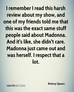 Britney Spears - I remember I read this harsh review about my show, and one of my friends told me that this was the exact same stuff people said about Madonna. And it's like, she didn't care. Madonna just came out and was herself. I respect that a lot.