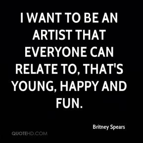 I want to be an artist that everyone can relate to, that's young, happy and fun.