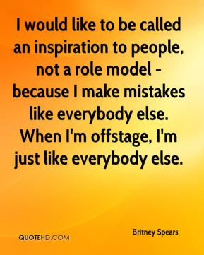 Britney Spears - I would like to be called an inspiration to people, not a role model - because I make mistakes like everybody else. When I'm offstage, I'm just like everybody else.