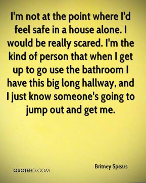 Britney Spears - I'm not at the point where I'd feel safe in a house alone. I would be really scared. I'm the kind of person that when I get up to go use the bathroom I have this big long hallway, and I just know someone's going to jump out and get me.