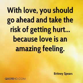 With love, you should go ahead and take the risk of getting hurt... because love is an amazing feeling.