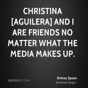 Christina [Aguilera] and I are friends no matter what the media makes up.