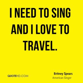 I need to sing and I love to travel.