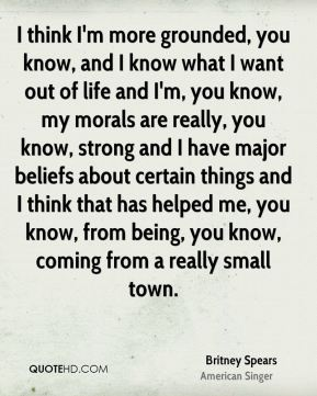 I think I'm more grounded, you know, and I know what I want out of life and I'm, you know, my morals are really, you know, strong and I have major beliefs about certain things and I think that has helped me, you know, from being, you know, coming from a really small town.