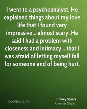 I went to a psychoanalyst. He explained things about my love life that I found very impressive... almost scary. He said I had a problem with closeness and intimacy... that I was afraid of letting myself fall for someone and of being hurt.