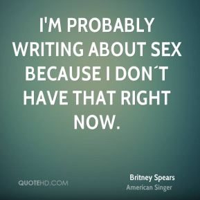 I'm probably writing about sex because I don´t have that right now.