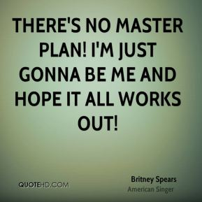 Britney Spears - There's no master plan! I'm just gonna be me and hope it all works out!