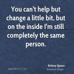 You can't help but change a little bit, but on the inside I'm still completely the same person.
