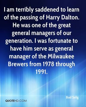 Bud Selig - I am terribly saddened to learn of the passing of Harry Dalton. He was one of the great general managers of our generation. I was fortunate to have him serve as general manager of the Milwaukee Brewers from 1978 through 1991.