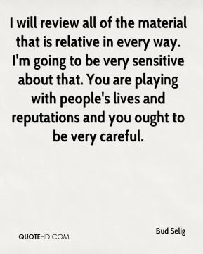 Bud Selig - I will review all of the material that is relative in every way. At some point in time I'll have further comment, but until that point in time I will have no further comment.