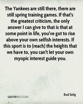 Bud Selig - The Yankees are still there, there are still spring training games. If that's the greatest criticism, the only answer I can give to that is that at some point in life, you've got to rise above your own selfish interests. If this sport is to (reach) the heights that we have to, you can't let your own myopic interest guide you.