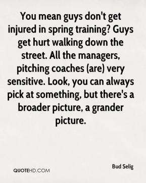 Bud Selig - You mean guys don't get injured in spring training? Guys get hurt walking down the street. All the managers, pitching coaches (are) very sensitive. Look, you can always pick at something, but there's a broader picture, a grander picture.