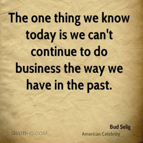 The one thing we know today is we can't continue to do business the way we have in the past.
