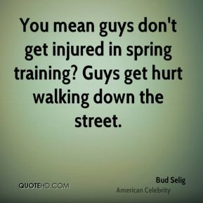 You mean guys don't get injured in spring training? Guys get hurt walking down the street.