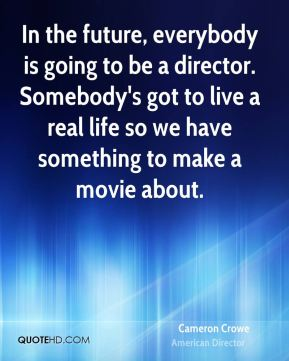 In the future, everybody is going to be a director. Somebody's got to live a real life so we have something to make a movie about.