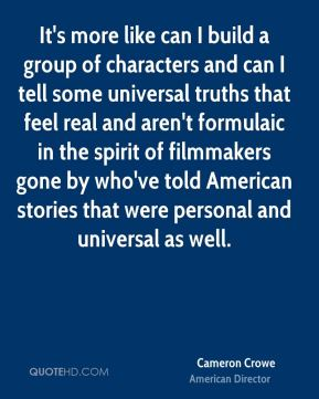 It's more like can I build a group of characters and can I tell some universal truths that feel real and aren't formulaic in the spirit of filmmakers gone by who've told American stories that were personal and universal as well.