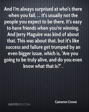 And I'm always surprised at who's there when you fail, ... It's usually not the people you expect to be there. It's easy to have friends when you're winning. And Jerry Maguire was kind of about that. This was about that, but it's like success and failure get trumped by an even bigger issue, which is, 'Are you going to be truly alive, and do you even know what that is?' .