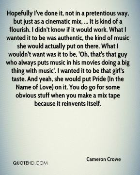 Cameron Crowe - Hopefully I've done it, not in a pretentious way, but just as a cinematic mix, ... It is kind of a flourish. I didn't know if it would work. What I wanted it to be was authentic, the kind of music she would actually put on there. What I wouldn't want was it to be, 'Oh, that's that guy who always puts music in his movies doing a big thing with music'. I wanted it to be that girl's taste. And yeah, she would put Pride (In the Name of Love) on it. You do go for some obvious stuff when you make a mix tape because it reinvents itself.