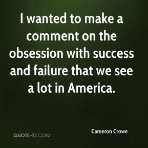 Cameron Crowe - I wanted to make a comment on the obsession with success and failure that we see a lot in America.