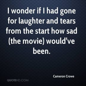 I wonder if I had gone for laughter and tears from the start how sad (the movie) would've been.