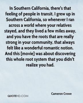 In Southern California, there's that feeling of people in transit. I grew up in Southern California, so whenever I ran across a world where your relatives stayed, and they lived a few miles away, and you have the roots that are really strong in your community, that always felt like a wonderful romantic notion. And this [movie] was about discovering this whole root system that you didn't realize you had.