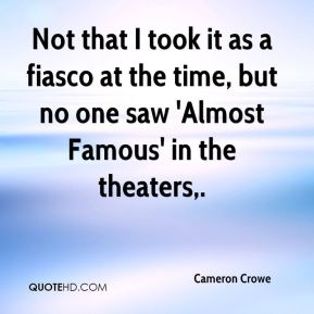 Cameron Crowe - Not that I took it as a fiasco at the time, but no one saw 'Almost Famous' in the theaters.
