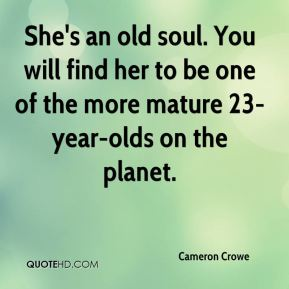 Cameron Crowe - She's an old soul. You will find her to be one of the more mature 23-year-olds on the planet.