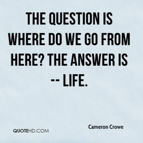 The question is where do we go from here? The answer is -- life.