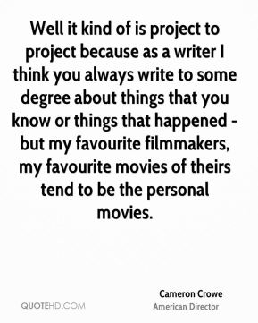 Cameron Crowe - Well it kind of is project to project because as a writer I think you always write to some degree about things that you know or things that happened - but my favourite filmmakers, my favourite movies of theirs tend to be the personal movies.