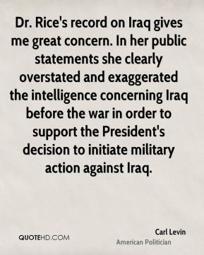 Dr. Rice's record on Iraq gives me great concern. In her public statements she clearly overstated and exaggerated the intelligence concerning Iraq before the war in order to support the President's decision to initiate military action against Iraq.