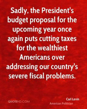 Carl Levin - Sadly, the President's budget proposal for the upcoming year once again puts cutting taxes for the wealthiest Americans over addressing our country's severe fiscal problems.