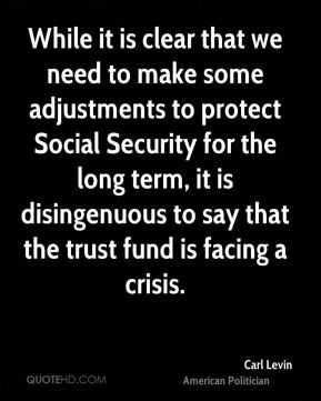 While it is clear that we need to make some adjustments to protect Social Security for the long term, it is disingenuous to say that the trust fund is facing a crisis.