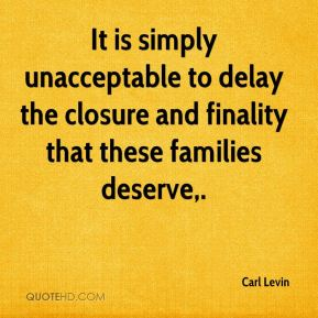 Carl Levin - It is simply unacceptable to delay the closure and finality that these families deserve.