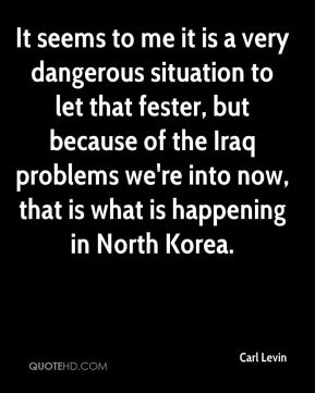 Carl Levin - It seems to me it is a very dangerous situation to let that fester, but because of the Iraq problems we're into now, that is what is happening in North Korea.
