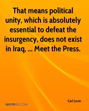Carl Levin - That means political unity, which is absolutely essential to defeat the insurgency, does not exist in Iraq, ... Meet the Press.