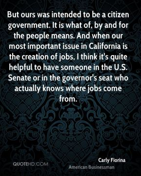 Carly Fiorina - But ours was intended to be a citizen government. It is what of, by and for the people means. And when our most important issue in California is the creation of jobs, I think it's quite helpful to have someone in the U.S. Senate or in the governor's seat who actually knows where jobs come from.