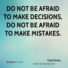 Carly Fiorina - Do not be afraid to make decisions, do not be afraid to make mistakes.