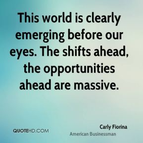 Carly Fiorina - This world is clearly emerging before our eyes. The shifts ahead, the opportunities ahead are massive.