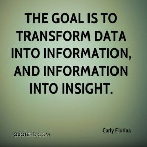 Carly Fiorina - The goal is to transform data into information, and information into insight.