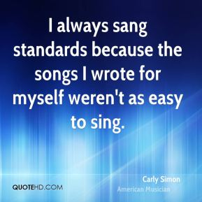 Carly Simon - I always sang standards because the songs I wrote for myself weren't as easy to sing.
