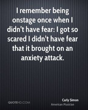 Carly Simon - I remember being onstage once when I didn't have fear: I got so scared I didn't have fear that it brought on an anxiety attack.