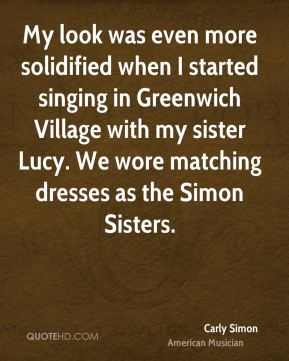 Carly Simon - My look was even more solidified when I started singing in Greenwich Village with my sister Lucy. We wore matching dresses as the Simon Sisters.