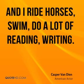 Casper Van Dien - And I ride horses, swim, do a lot of reading, writing.
