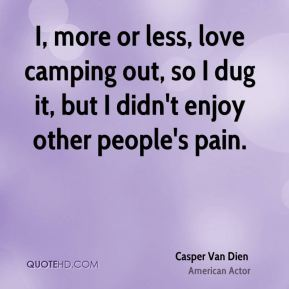 I, more or less, love camping out, so I dug it, but I didn't enjoy other people's pain.