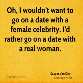 Oh, I wouldn't want to go on a date with a female celebrity. I'd rather go on a date with a real woman.
