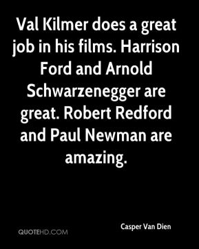 Casper Van Dien - Val Kilmer does a great job in his films. Harrison Ford and Arnold Schwarzenegger are great. Robert Redford and Paul Newman are amazing.