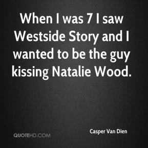 Casper Van Dien - When I was 7 I saw Westside Story and I wanted to be the guy kissing Natalie Wood.