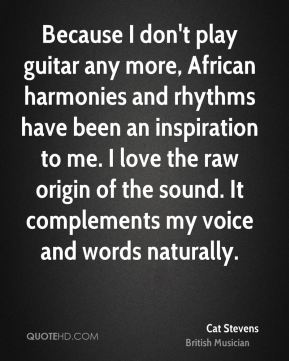 Because I don't play guitar any more, African harmonies and rhythms have been an inspiration to me. I love the raw origin of the sound. It complements my voice and words naturally.