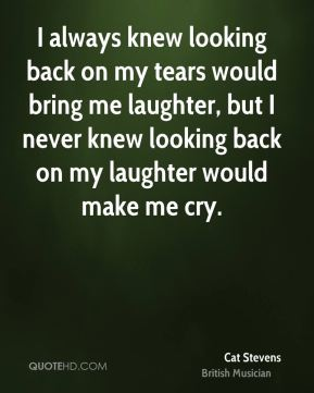 I always knew looking back on my tears would bring me laughter, but I never knew looking back on my laughter would make me cry.