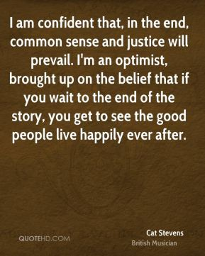 I am confident that, in the end, common sense and justice will prevail. I'm an optimist, brought up on the belief that if you wait to the end of the story, you get to see the good people live happily ever after.